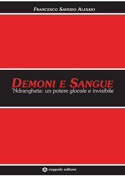 DEMONI E SANGUE ndrangheta un potere glocale e invisibile di Francesco Saverio Alessio; Coppola Editore  - Formato 17x24, 488 pp., 2011 ISBN 978-88-97073-08-6